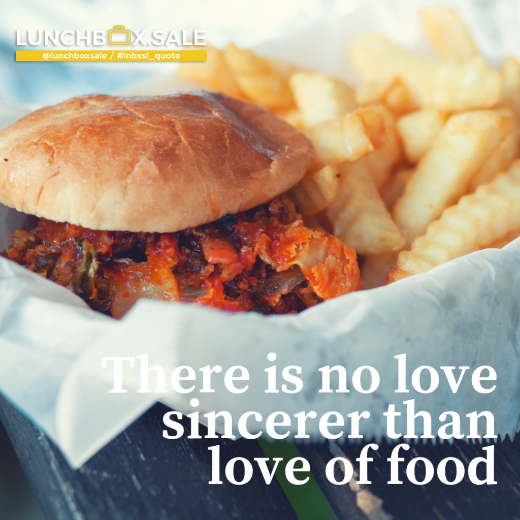 There is no love sincerer than love of food.