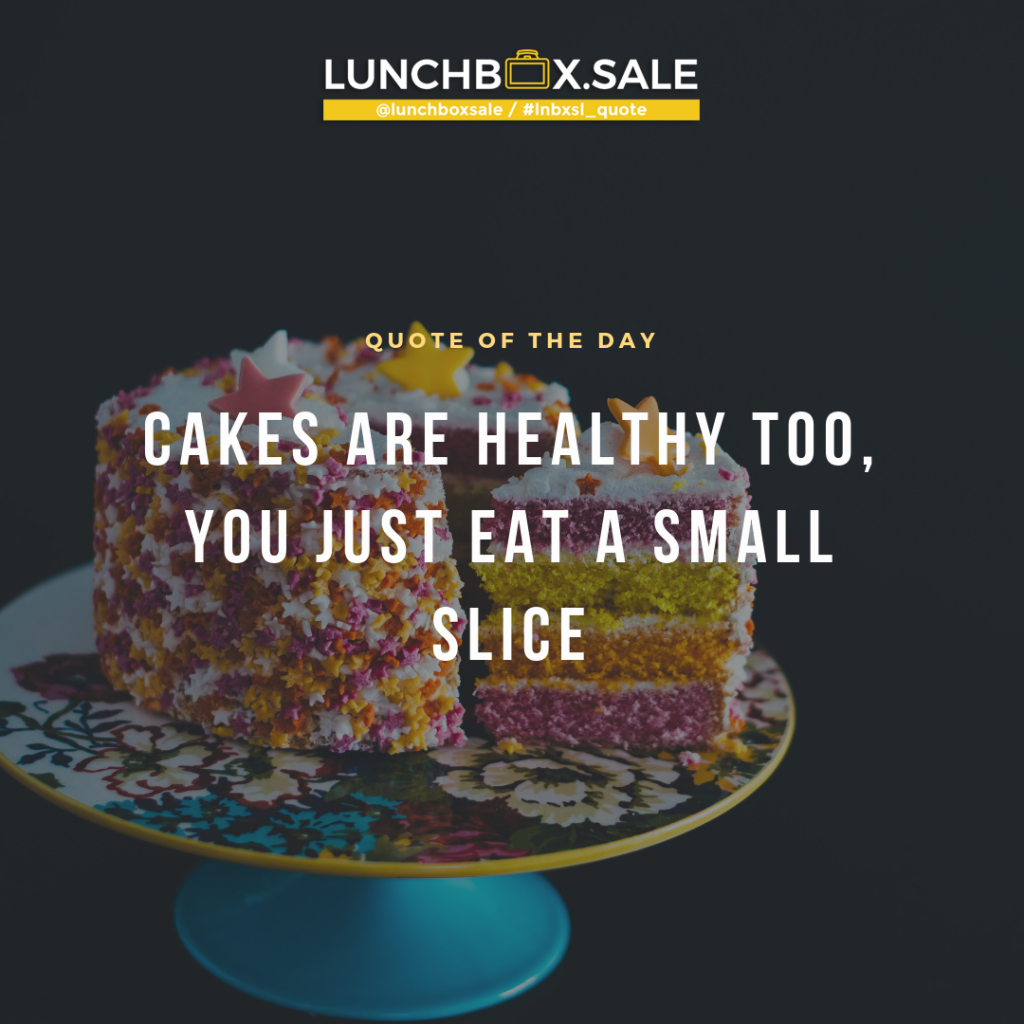 Cakes are healthy too, you just eat a small slice.