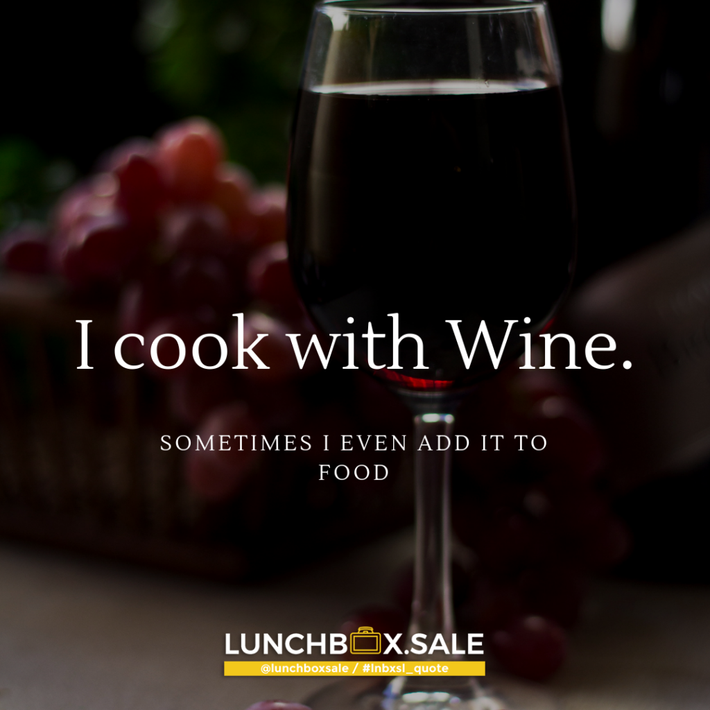 I cook with Wine. Sometimes I even add it to food.