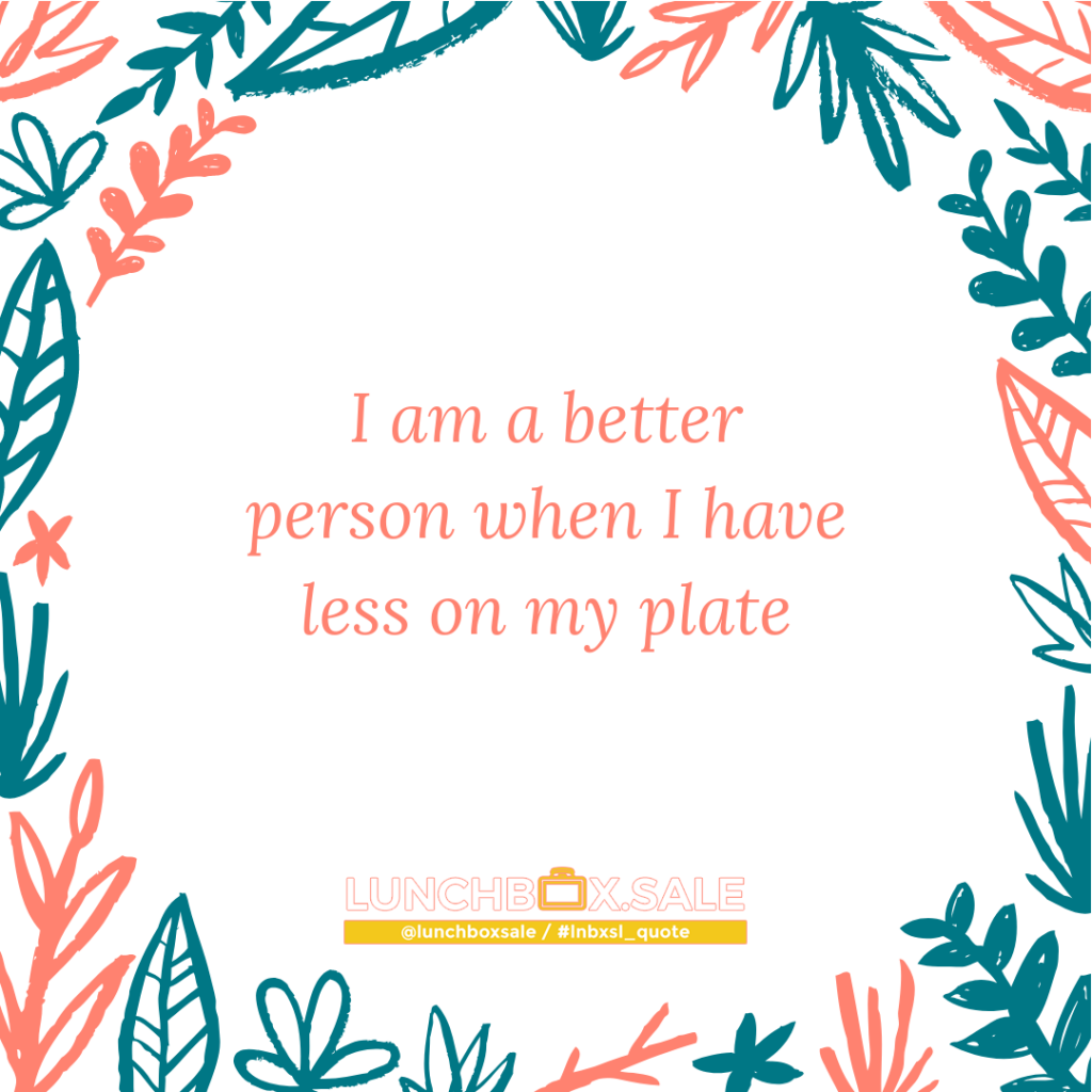 I am a better person when I have less on my plate