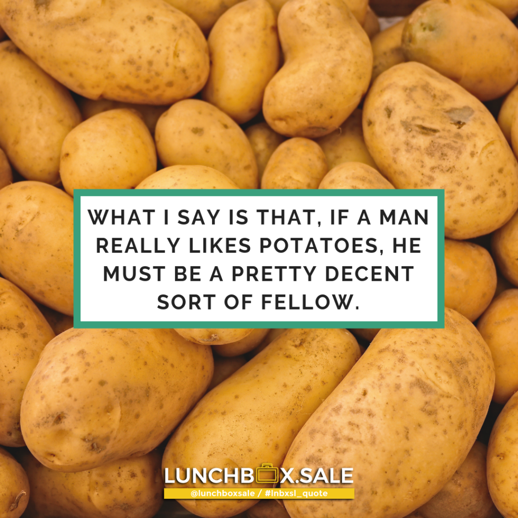What I say is that, if a man really likes potatoes, he must be a pretty decent sort of fellow.