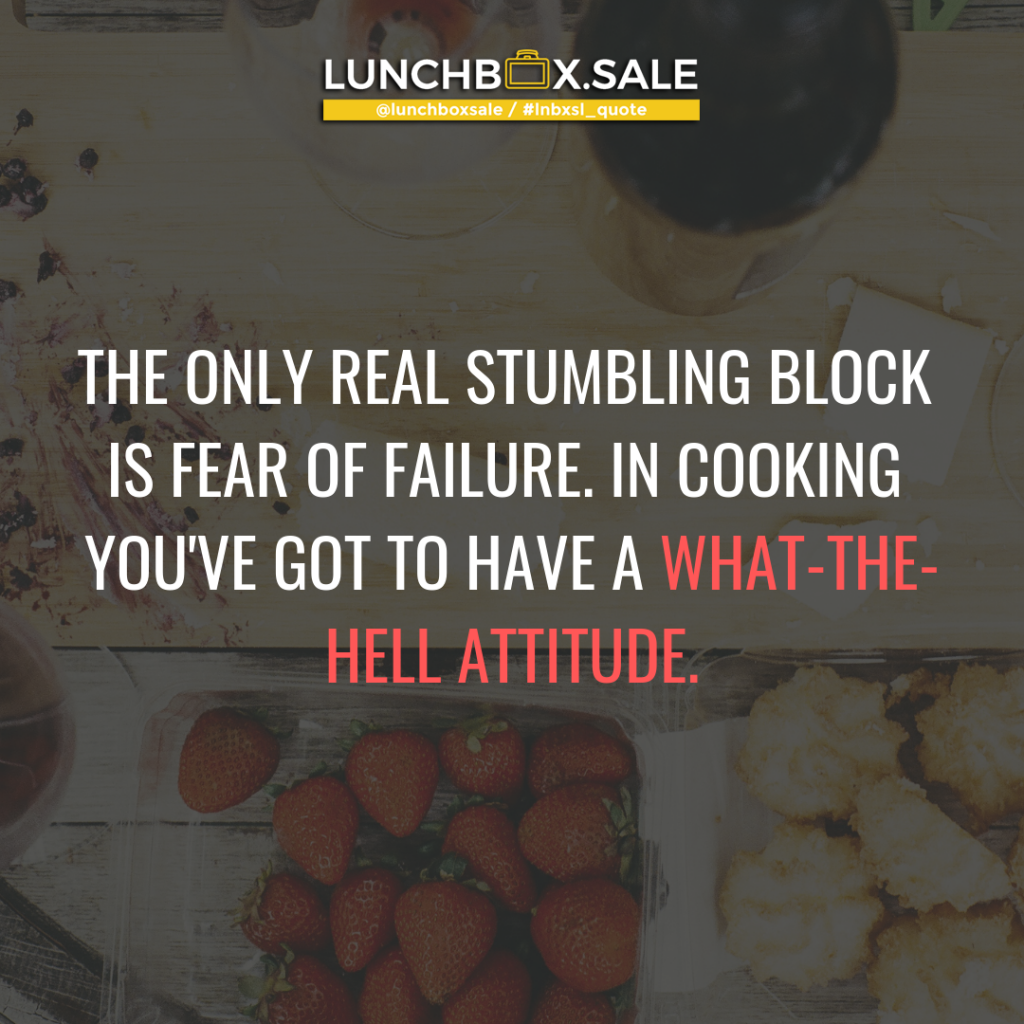 The only real stumbling block is fear of failure. In cooking you have got to have a what-the-hell attitude.