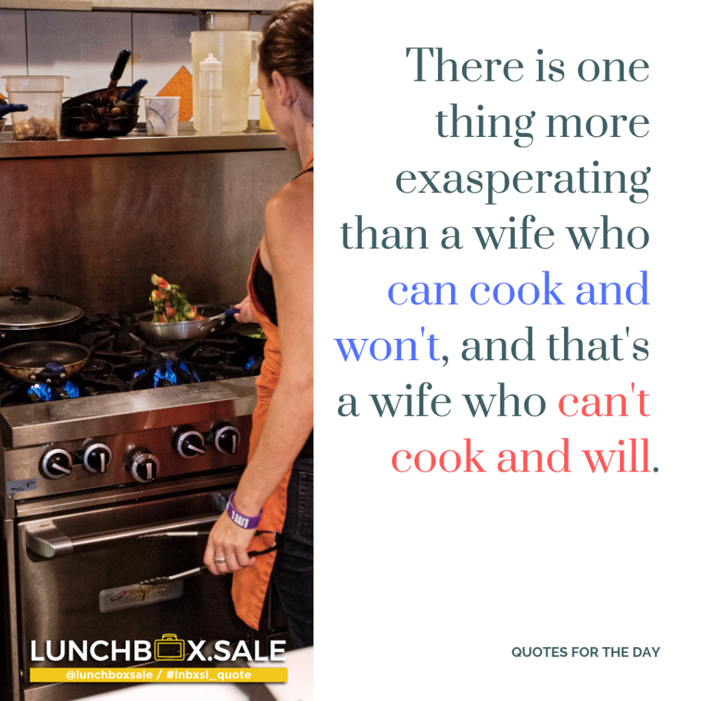 There is one thing more exasperating than a wife who can cook and won`t, and that is a wife who can not cook and will.