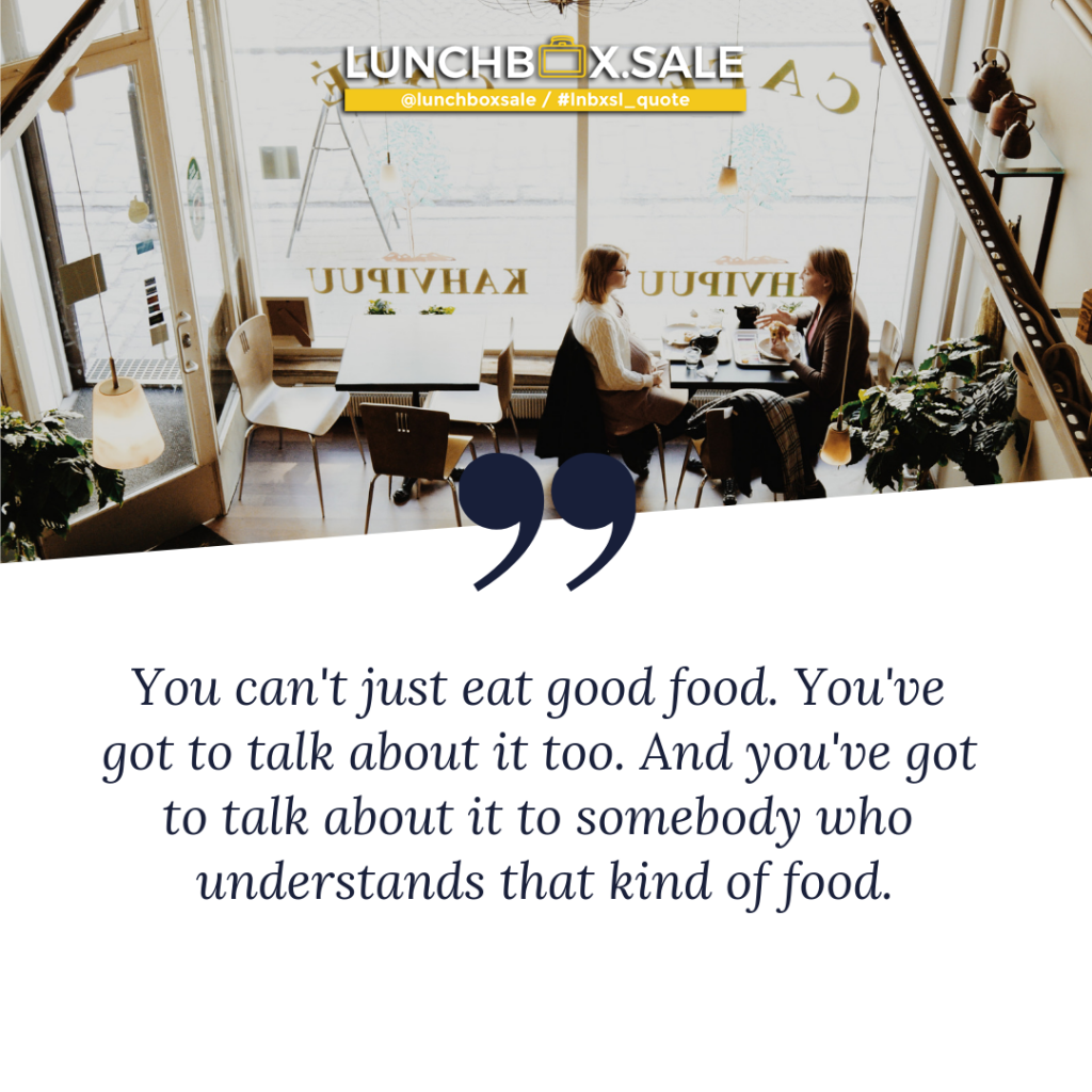 You can`t just eat good food. You have got to talk about it too. And you have got to talk about it to somebody who understands that kind of food.