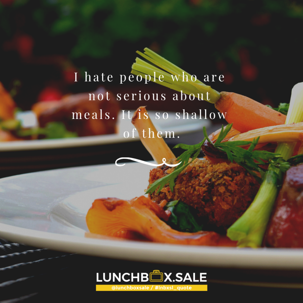 I hate people who are not serious about meals. It is so shallow of them.