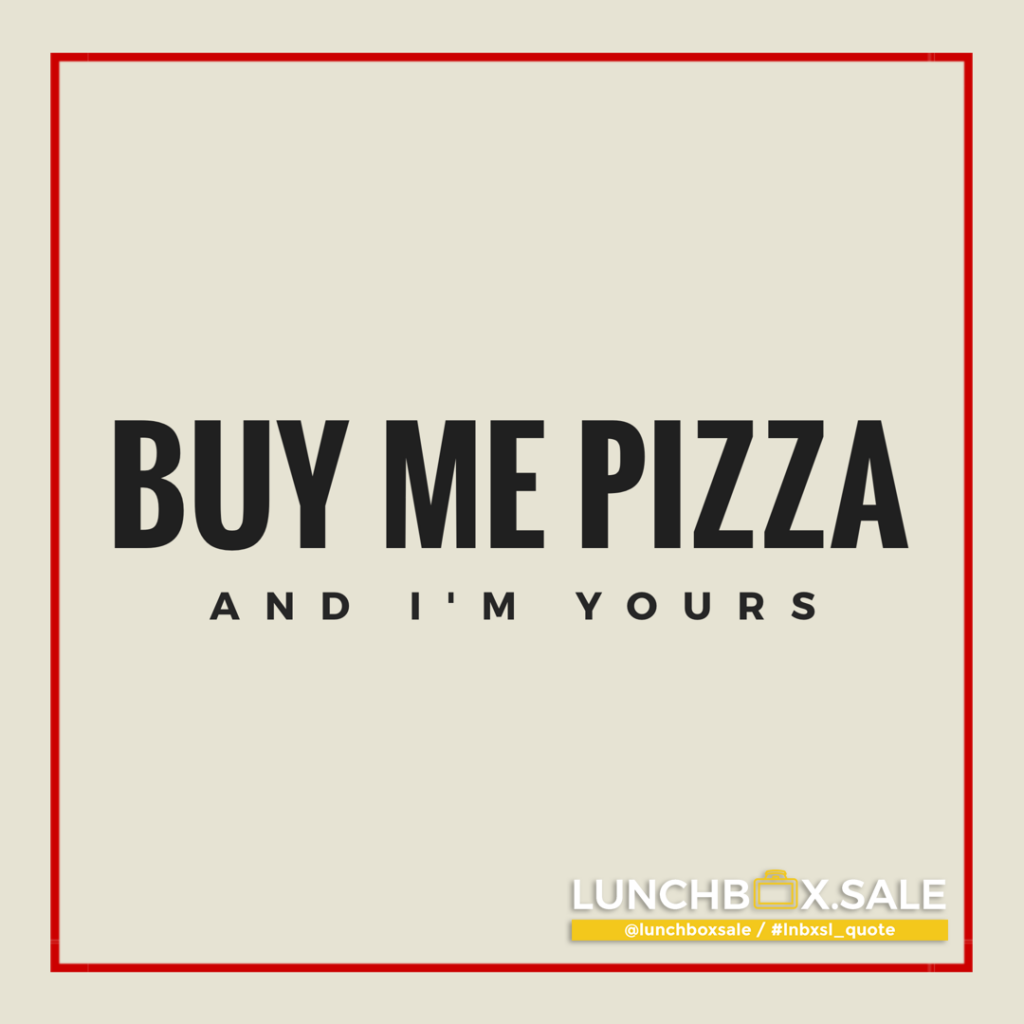 Buy me pizza and I am yours