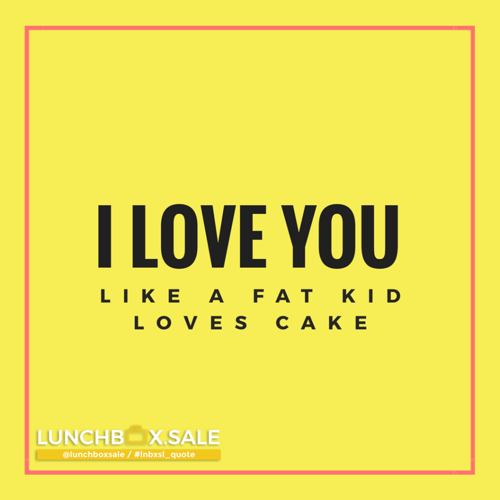 I love you. Like a fat kid loves cake.