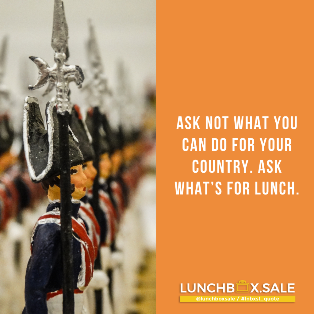 Ask not what you can do for your country. Ask what`s for lunch.