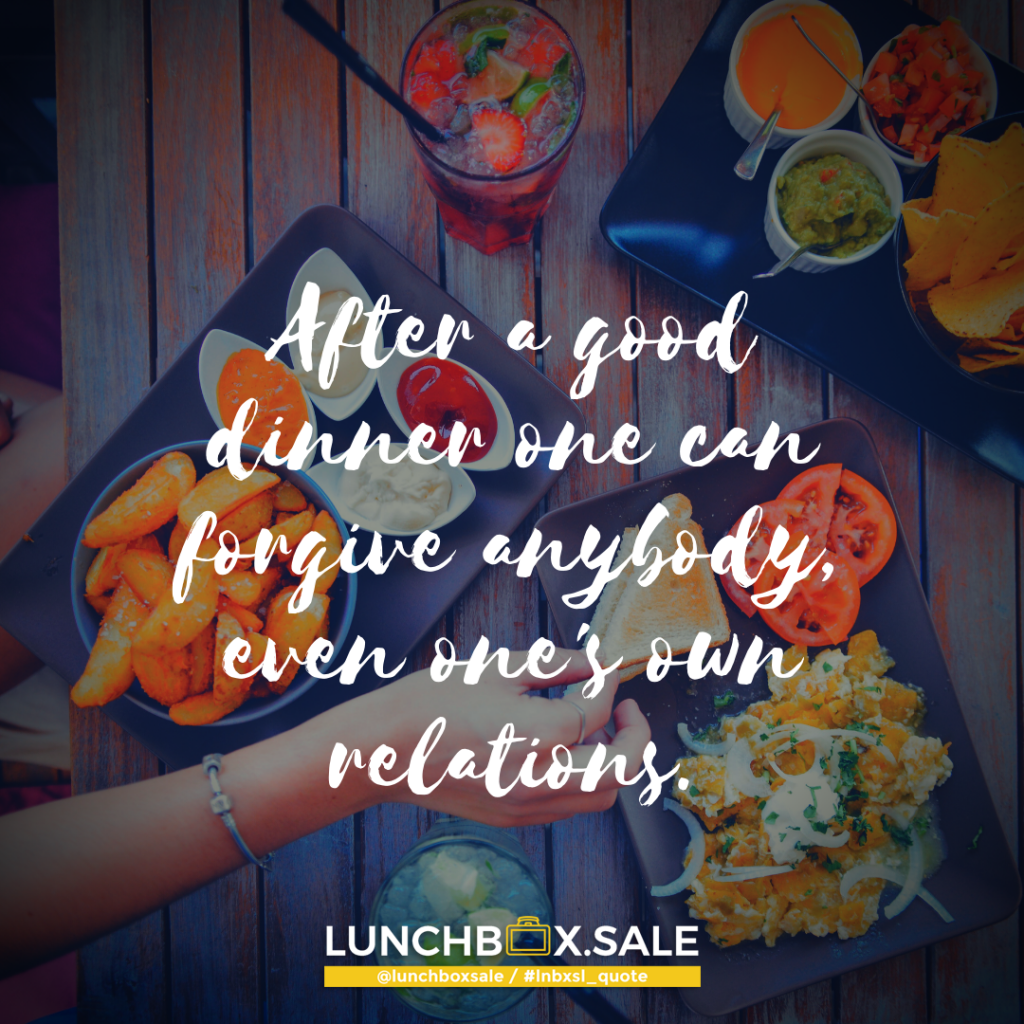 After a good dinner one can forgive anybody, even one`s own relations.