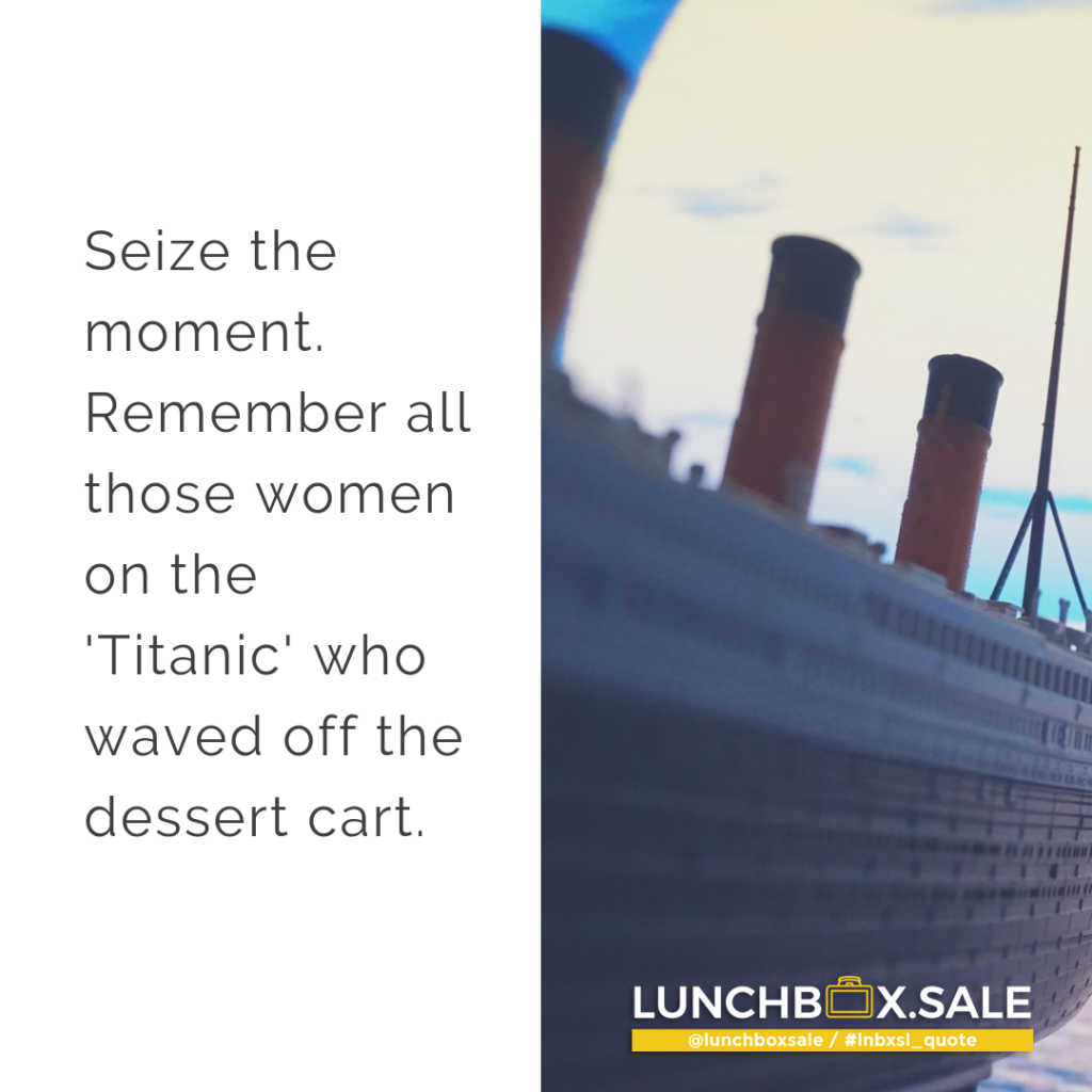 Seize the moment. Remember all those women on the Titanic who waved off the dessert cart.